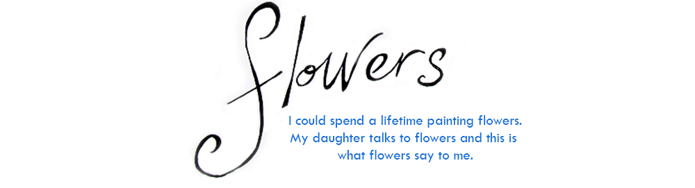 Flowers: I could spend a lifetime painting flowers. My daughter talks to flowers and this is what they say to me.